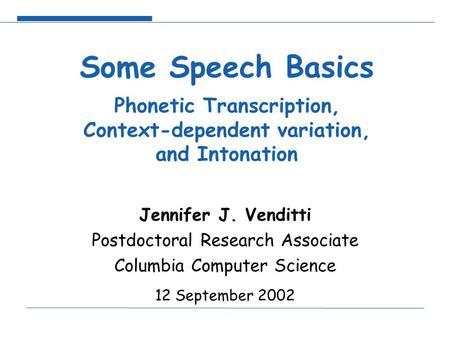 Some Speech Basics Phonetic Transcription, Context-dependent variation, and Intonation Jennifer J. Venditti Postdoctoral Research Associate Columbia Computer.