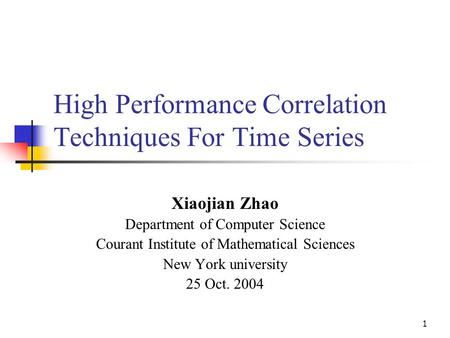 1 High Performance Correlation Techniques For Time Series Xiaojian Zhao Department of Computer Science Courant Institute of Mathematical Sciences New York.