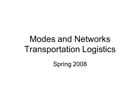 Modes and Networks Transportation Logistics Spring 2008.