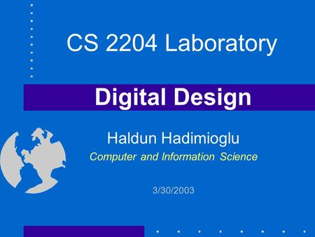 Digital Design Haldun Hadimioglu Computer and Information Science 3/30/2003 CS 2204 Laboratory.