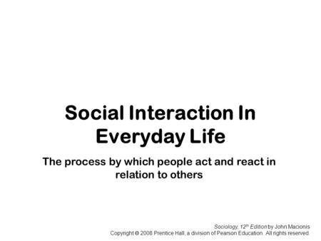 Sociology, 12 th Edition by John Macionis Copyright  2008 Prentice Hall, a division of Pearson Education. All rights reserved. Social Interaction In Everyday.