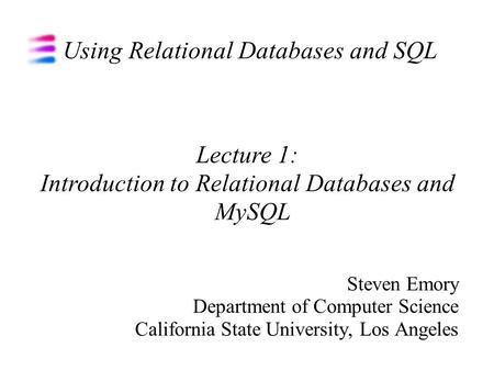 Using Relational Databases and SQL Steven Emory Department of Computer Science California State University, Los Angeles Lecture 1: Introduction to Relational.