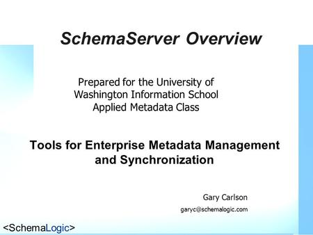 SchemaServer Overview Tools for Enterprise Metadata Management and Synchronization Prepared for the University of Washington Information School Applied.