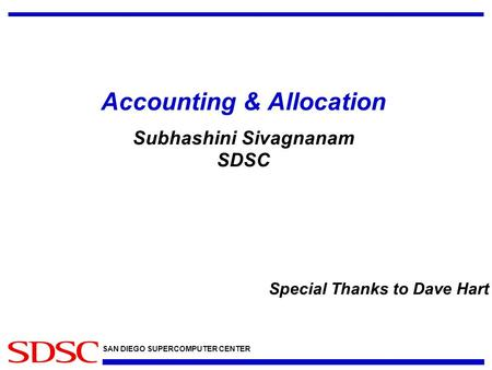 SAN DIEGO SUPERCOMPUTER CENTER Accounting & Allocation Subhashini Sivagnanam SDSC Special Thanks to Dave Hart.