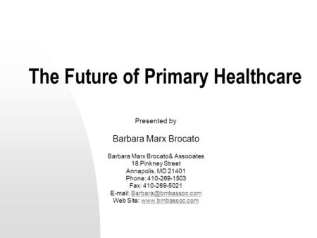 The Future of Primary Healthcare Presented by Barbara Marx Brocato Barbara Marx Brocato& Associates 18 Pinkney Street Annapolis, MD 21401 Phone: 410-269-1503.