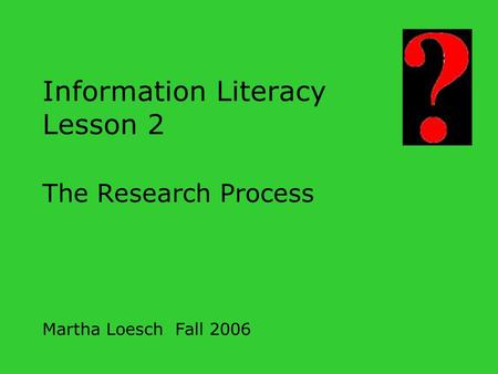 Information Literacy Lesson 2 The Research Process Martha Loesch Fall 2006.