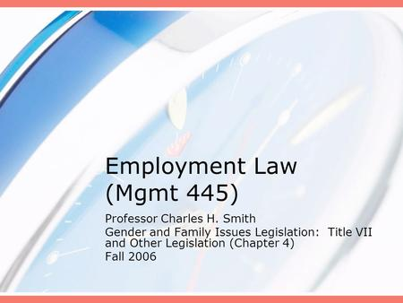 Employment Law (Mgmt 445) Professor Charles H. Smith Gender and Family Issues Legislation: Title VII and Other Legislation (Chapter 4) Fall 2006.
