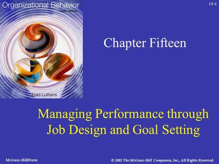 McGraw-Hill/Irwin © 2002 The McGraw-Hill Companies, Inc., All Rights Reserved. 15-1 Chapter Fifteen Managing Performance through Job Design and Goal Setting.