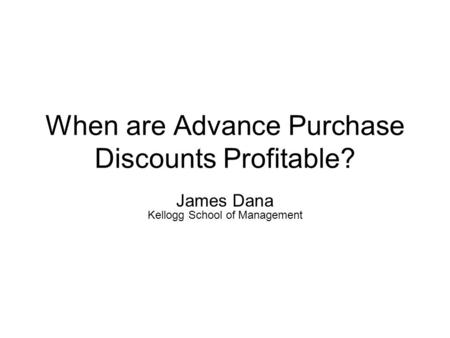When are Advance Purchase Discounts Profitable? James Dana Kellogg School of Management.