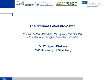 FOLIE 1 The Module Level Indicator an EQF-based Instrument for Equivalence Checks of Vocational and Higher Education Modules Dr. Wolfgang Müskens CvO University.