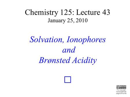 Chemistry 125: Lecture 43 January 25, 2010 Solvation, Ionophores and Brønsted Acidity This For copyright notice see final page of this file.
