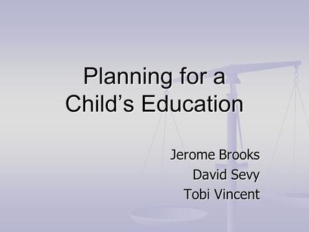 Planning for a Child's Education Jerome Brooks David Sevy Tobi Vincent.