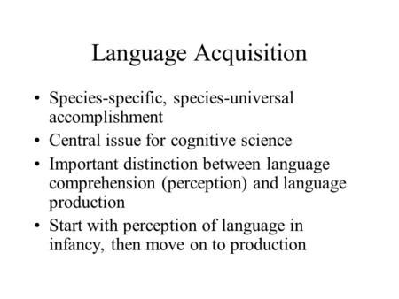 Language Acquisition Species-specific, species-universal accomplishment Central issue for cognitive science Important distinction between language comprehension.