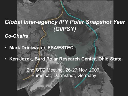 Global Inter-agency IPY Polar Snapshot Year (GIIPSY) Co-Chairs Mark Drinkwater, ESA/ESTEC Ken Jezek, Byrd Polar Research Center, Ohio State 2nd STG Meeting,
