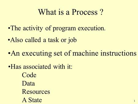 1 What is a Process ? The activity of program execution. Also called a task or job Has associated with it: Code Data Resources A State An executing set.