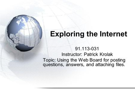 Exploring the Internet 91.113-031 Instructor: Patrick Krolak Topic: Using the Web Board for posting questions, answers, and attaching files.