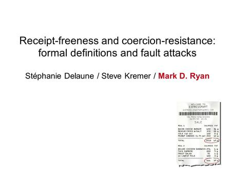 Receipt-freeness and coercion-resistance: formal definitions and fault attacks Stéphanie Delaune / Steve Kremer / Mark D. Ryan.