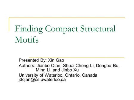 Finding Compact Structural Motifs Presented By: Xin Gao Authors: Jianbo Qian, Shuai Cheng Li, Dongbo Bu, Ming Li, and Jinbo Xu University of Waterloo,