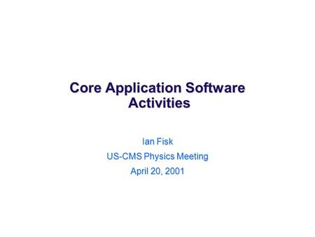 Core Application Software Activities Ian Fisk US-CMS Physics Meeting April 20, 2001.