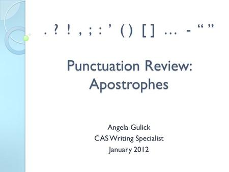 ". ? !, ; : ' ( ) [ ] … - "" "" Punctuation Review: Apostrophes Angela Gulick CAS Writing Specialist January 2012."