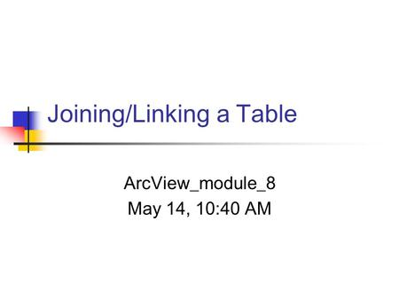 Joining/Linking a Table ArcView_module_8 May 14, 10:40 AM.