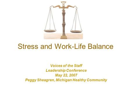 Stress and Work-Life Balance Voices of the Staff Leadership Conference May 22, 2007 Peggy Sheagren, Michigan Healthy Community.