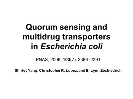Quorum sensing and multidrug transporters in Escherichia coli PNAS, 2006, 103(7): 2386–2391 Shirley Yang, Christopher R. Lopez, and E. Lynn Zechiedrich.