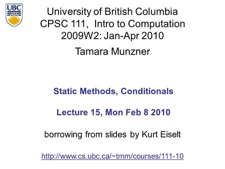 University of British Columbia CPSC 111, Intro to Computation 2009W2: Jan-Apr 2010 Tamara Munzner 1 Static Methods, Conditionals Lecture 15, Mon Feb 8.