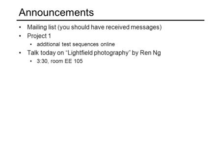 "Announcements Mailing list (you should have received messages) Project 1 additional test sequences online Talk today on ""Lightfield photography"" by Ren."