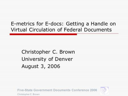 Five-State Government Documents Conference 2006 Christopher C. Brown E-metrics for E-docs: Getting a Handle on Virtual Circulation of Federal Documents.