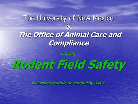 The University of New Mexico & The Office of Animal Care and Compliance present Rodent Field Safety A learning module developed by OACC.