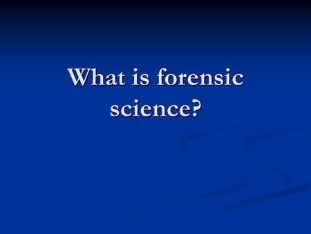 What is forensic science?. Some definitions… Forensic Science is the application of science to those criminal and civil laws that are enforced by police.