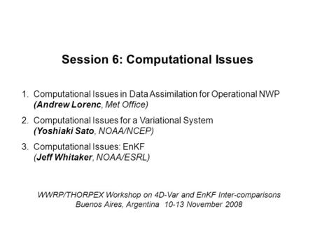 WWRP/THORPEX Workshop on 4D-Var and EnKF Inter-comparisons Buenos Aires, Argentina 10-13 November 2008 Session 6: Computational Issues 1.Computational.
