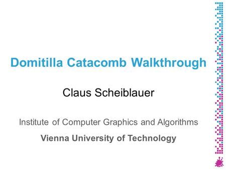 Domitilla Catacomb Walkthrough Claus Scheiblauer Institute of Computer Graphics and Algorithms Vienna University of Technology.