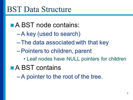 1 BST Data Structure A BST node contains: –A key (used to search) –The data associated with that key –Pointers to children, parent Leaf nodes have NULL.