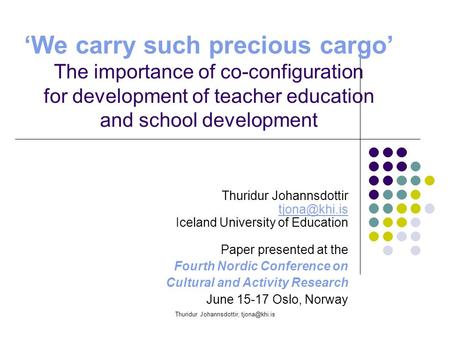 Thuridur Johannsdottir, 'We carry such precious cargo' The importance of co-configuration for development of teacher education and school.