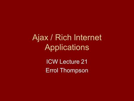 Ajax / Rich Internet Applications ICW Lecture 21 Errol Thompson.