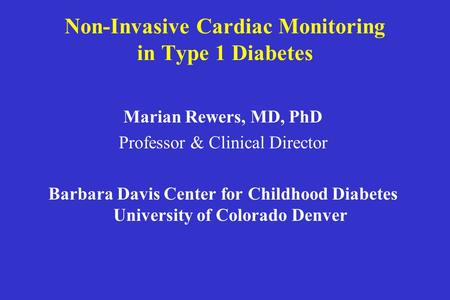 Non-Invasive Cardiac Monitoring in Type 1 Diabetes Marian Rewers, MD, PhD Professor & Clinical Director Barbara Davis Center for Childhood Diabetes University.