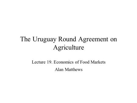 The Uruguay Round Agreement on Agriculture Lecture 19. Economics of Food Markets Alan Matthews.