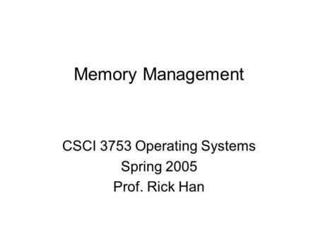 Memory Management CSCI 3753 Operating Systems Spring 2005 Prof. Rick Han.