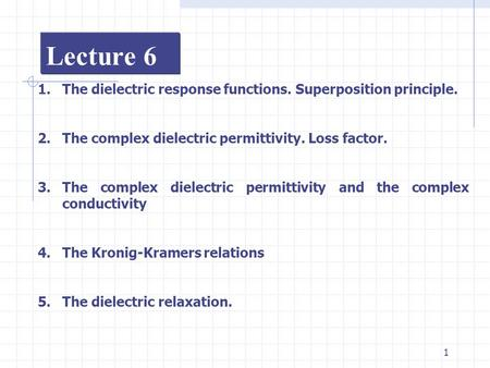 1 Lecture 6 1.The dielectric response functions. Superposition principle. 2.The complex dielectric permittivity. Loss factor. 3.The complex dielectric.