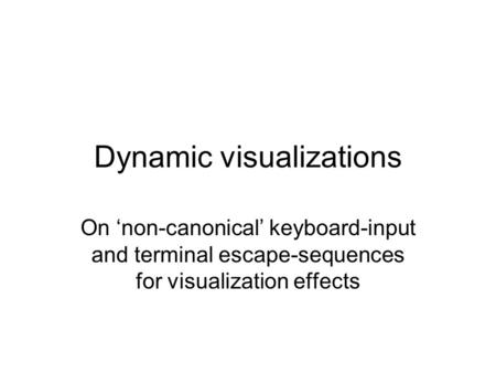 Dynamic visualizations On 'non-canonical' keyboard-input and terminal escape-sequences for visualization effects.