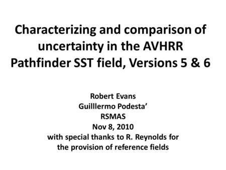 Characterizing and comparison of uncertainty in the AVHRR Pathfinder SST field, Versions 5 & 6 Robert Evans Guilllermo Podesta' RSMAS Nov 8, 2010 with.