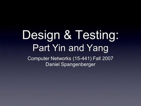 Design & Testing: Part Yin and Yang Computer Networks (15-441) Fall 2007 Daniel Spangenberger.