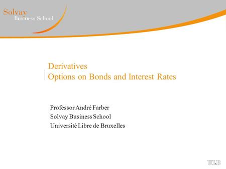 Derivatives Options on Bonds and Interest Rates Professor André Farber Solvay Business School Université Libre de Bruxelles.