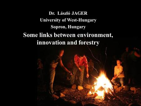 Dr. László JAGER University of West-Hungary Sopron, Hungary Some links between environment, innovation and forestry.