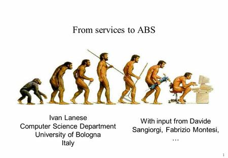1 Ivan Lanese Computer Science Department University of Bologna Italy From services to ABS With input from Davide Sangiorgi, Fabrizio Montesi, …