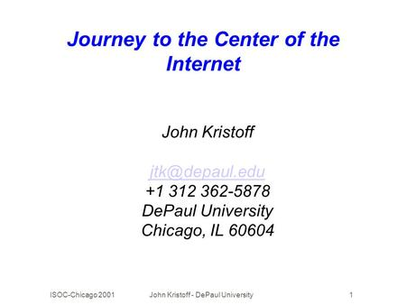 ISOC-Chicago 2001John Kristoff - DePaul University1 Journey to the Center of the Internet John Kristoff +1 312 362-5878 DePaul University.