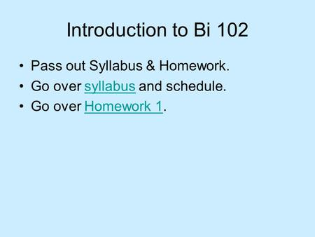 Introduction to Bi 102 Pass out Syllabus & Homework. Go over syllabus and schedule.syllabus Go over Homework 1.Homework 1.