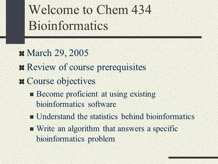 Welcome to Chem 434 Bioinformatics March 29, 2005 Review of course prerequisites Course objectives Become proficient at using existing bioinformatics.
